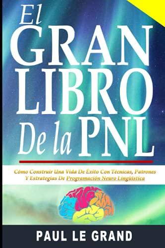El Gran Libro De La PNL - Cómo Construir Una Vida De Éxito Con Técnicas, Patrones Y Estrategias De Programación Neuro Lingüística