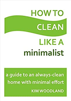 How to clean like a minimalist: A guide to an always-clean home with minimal effort by [Kim Woodland]