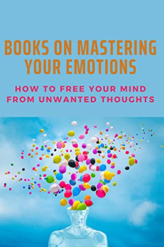 Books On Mastering Your Emotions: How To Free Your Mind From Unwanted Thoughts: How To Stop A Panic Attack In Public (English Edition)