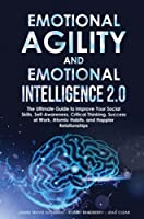 Emotional Agility and Emotional Intelligence 2.0: The Ultimate Guide to Improve Your Social Skills, Self-Awareness, Critical Thinking, Success at Work, Atomic Habits, and Happier Relationships
