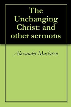 The Unchanging Christ: and other sermons by [Alexander Maclaren]
