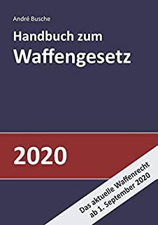 Handbuch zum Waffengesetz 2020: Einführung in das Waffenrecht mit Beschussgesetz und Kriegswaffenkontrollgesetz mit Erläut...