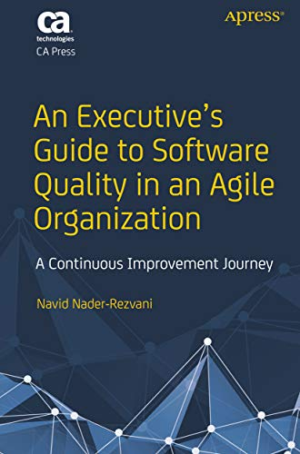 An Executive S Guide To Software Quality In An Agile Organization A Continuous Improvement Journey 1 Navid Nader Rezvani Ebook Amazon Com