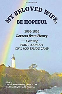 My Beloved Wife, Be Hopeful 1864-1865 Letters from Henry Surviving Point Lookout Civil War Prison Camp