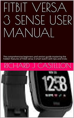 FITBIT VERSA 3 SENSE USER MANUAL : The comprehensive beginners and seniors guide mastering the hidden features of Fitbit versa 3 smart watch with tips and tricks (English Edition)