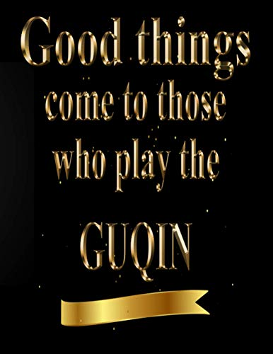 Good Things Come to Those Who Play The Guqin: Blank Sheet Guqin Music Notebook,Manuscript Staff paper for Notes. Composition Notebook 13 Staves, 8.5 x 11, 110 pages.GIFT FOR Guqin STUDENTS