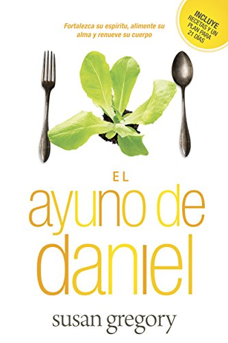 El ayuno de Daniel: Fortalezca su espíritu, alimente su alma y renueve su cuerpo: Feed Your Soul, Strengthen Your Spirit, and Renew Your Body