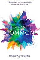 Beyond Common: 12 Essentials for Success in Life and in the Workplace