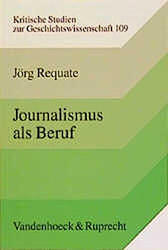 Journalismus als Beruf: Entstehung und Entwicklung des Journalistenberufs im 19. Jahrhundert. Deutschland im internationalen Vergleich (Kritische Studien zur Geschichtswissenschaft, Band 109)