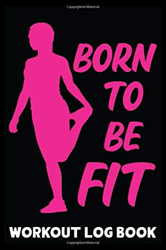 Born To Be Fit: Motivational Gym Training Log Book For Working Out Daily Fitness Exercise Journal Personal Training Diary Bodybuilding & Weightlifting ... With Daily Exercise Tracker 6x9