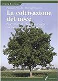 La coltivazione del noce. Nuovi criteri di impianti e gestione del suolo per produzioni di qualità. Ediz. illustrata