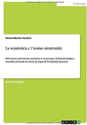 La semiotica e luomo strutturale: Riflessioni sullattività semiotica e strutturale di Roland Barthes tenendo presente la teoria di segni di Ferdinand Saussure