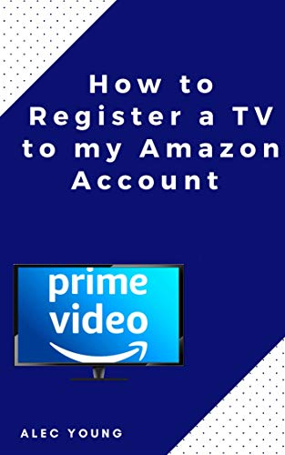 How to Register a TV to my Amazon Account: The Illustrated Step by Step Guide to Register a TV to my Amazon Prime Account in Less Than 60 Seconds (Quick Guide Book 2) (English Edition)