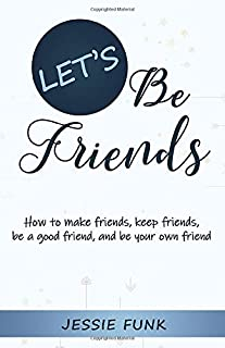 Let's Be Friends: How to make friends, keep friends, be a good friend, and be your own friend