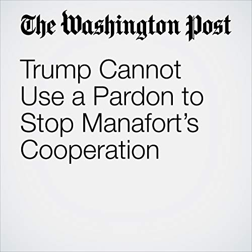 Trump Cannot Use a Pardon to Stop Manafort's Cooperation audiobook cover art