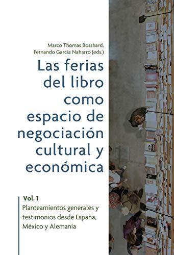 Las ferias del libro como espacios de negociación cultural y económica. Vol. 1: planteamientos generales y testimonios desde España, México y Alemania