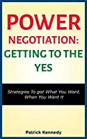 Power Negotiation - Getting to the Yes: Strategies to Get What You Want, When You Want It