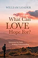 What Can Love Hope For?: Questions for Faith Seeking Understanding