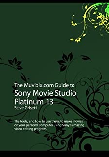 The Muvipix.com Guide to Sony Movie Studio Platinum 13: The tools, and how to use them, to make movies on your personal computer with Sony's amazing video editing program