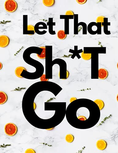 Let That Sh*T Go: A Journal For Leaving Your Bullsh*ts Behind And Creating A Happy Life For You book journal notebook computer playbook jotter paper portable computer commonplace book computer planner printer
