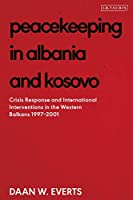 Peacekeeping in Albania and Kosovo: Conflict Response and International Intervention in the Western Balkans, 1997 - 2002