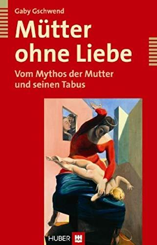 Mütter ohne Liebe. Vom Mythos der Mutter und seinen Tabus