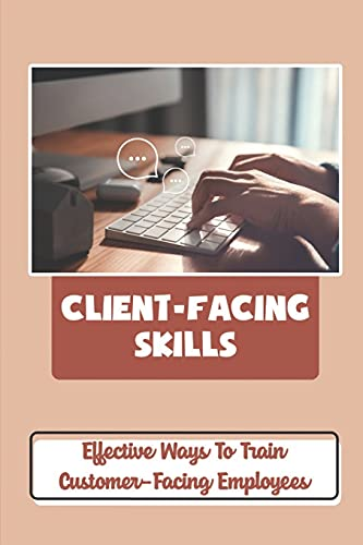 Client-Facing Skills: Effective Ways To Train Customer-Facing Employees: Customer Service Skills