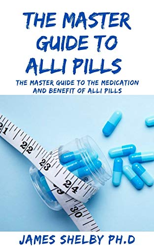 THE MASTER GUIDE TO ALLI PILLS : The Master Guide To The Medication And Benefit Of Alli Pills (English Edition)