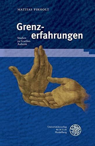 Grenzerfahrungen: Studien zu Goethes Ästhetik (Beiträge zur neueren Literaturgeschichte 388)