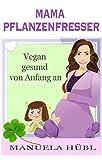 Mama Pflanzenfresser. Vegan gesund von Anfang an.: dein Begleiter von vor der Schwangerschaft bis nach der Beikost. Aktualisierte und überarbeitete Auflage