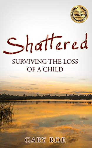 Shattered: Surviving the Loss of a Child (Good Grief Series Book 4) by [Gary Roe]