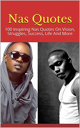 Nas Quotes: 100 Inspiring Nas Quotes On Vision, Struggles, Success, Life And More (English Edition)
