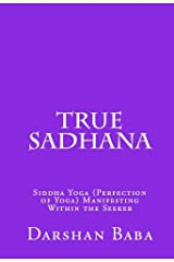 True Sadhana: Siddha Yoga (Perfection of Yoga) Manifesting Within the Seeker Kindle Edition