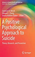 A Positive Psychological Approach to Suicide: Theory, Research, and Prevention (Advances in Mental Health and Addiction)