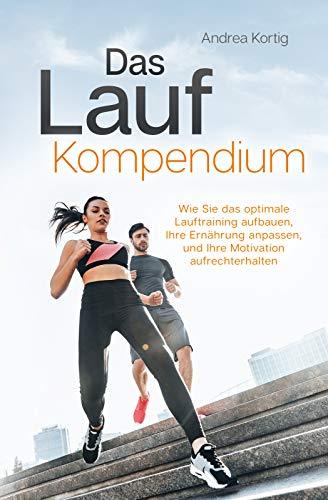 Das Lauf Kompendium - Wie Sie das optimale Lauftraining aufbauen, Ihre Ernährung anpassen, und Ihre Motivation aufrechterhalten