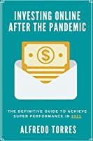 Investing Online After the Pandemic: The Definitive Guide to Achieve Super Performance in 2021