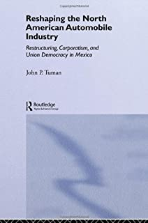 Reshaping the North American Automobile Industry: Restructuring, Corporatism and Union Democracy in Mexico