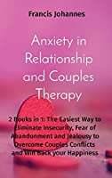 Anxiety in Relationship and Couples Therapy: 2 Books in 1: The Easiest Way to Eliminate Insecurity, Fear of Abandonment and Jealousy to Overcome Couples Conflicts and Win Back your Happiness
