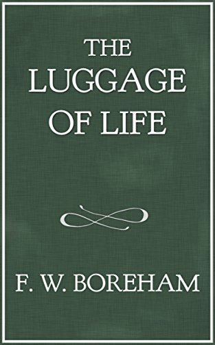 The Luggage of Life (The F. W. Boreham Reprint Series Book 2)