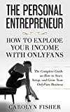 The Personal Entrepreneur: How to Explode Your Income With OnlyFans: The Complete Guide on How to Start, Setup, and Grow Your OnlyFans Business