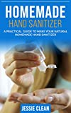 Homemade Hand Sanitizer : A Practical Guide To Make Your Natural Homemade Hand Sanitizer