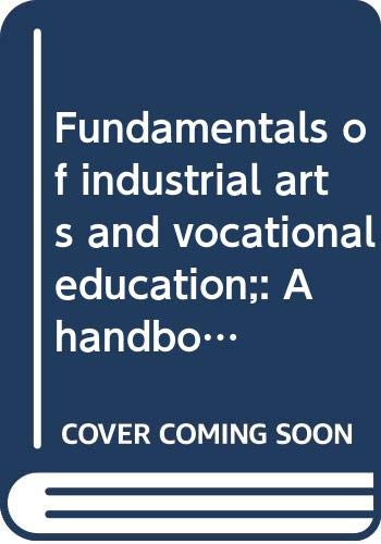 Fundamentals Of Industrial Arts And Vocational Education A Handbook For Students Teachers Supervisors And