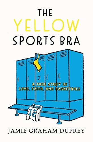 The Yellow Sports Bra: A True Story of Love, Faith, and Basketball
