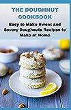 THE DOUGHNUT COOKBOOK: Easy to Make Sweet and Savory Doughnuts Recipes to Make at Home