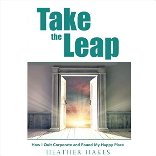 Take the Leap: How I Quit Corporate and Found My Happy Place cover art