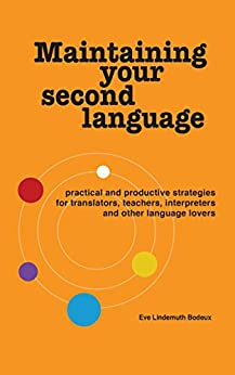 Maintaining Your Second Language: practical and productive strategies for translators, teachers, interpreters and other language lovers by [Eve Lindemuth Bodeux]