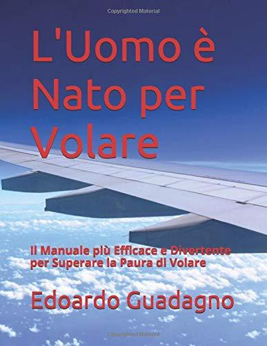 L'Uomo è Nato per Volare: Il Manuale più Efficace e Divertente per Superare la Paura di Volare