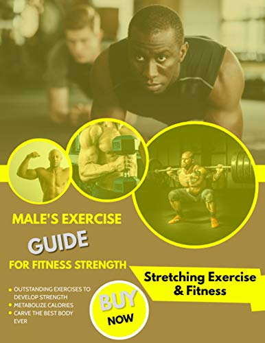 Male's Exercise Guide For Fitness Strength: Outstanding Exercises To Develop Strength, Metabolize Calories And Carve The Best Body Ever (English Edition)