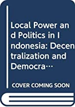 Local Power and Politics in Indonesia: Decentralization and Democratization