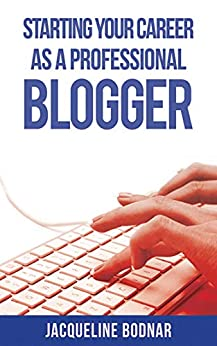 Starting Your Career as a Professional Blogger by [Jacqueline Bodnar]